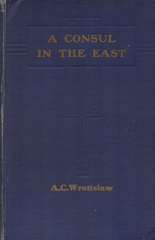 A CONSUL IN THE EAST 1881-1919 (Early days in Constantinople, Salonica, Erzeroum, Smyrna, Bulgaria, The aftermath of a massacre, Basra, Persia, Crete, A consulate in War-Time)